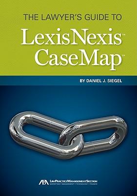 The Lawyer's Guide to LexisNexis CaseMap, Siegel, Daniel