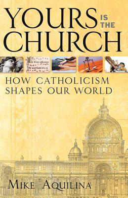 Yours Is the Church: How Catholicism Shapes Our World, Mike Aquilina