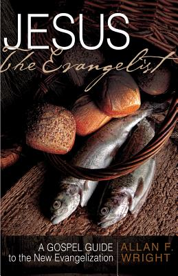 Jesus the Evangelist: A Gospel Guide to the New Evangelization, Allan F. Wright