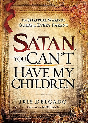 Image for Satan, You Can't Have My Children: The spiritual warfare guide for every parent