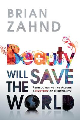 Beauty Will Save the World: Rediscovering the allure and mystery of Christianity, Brian Zahnd