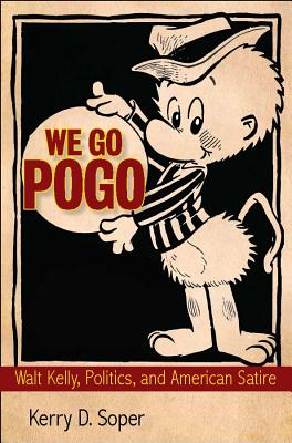 We Go Pogo: Walt Kelly, Politics, and American Satire, Soper, Kerry D.