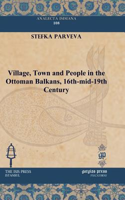 Village, Town and People in the Ottoman Balkans, 16th-Mid-19th Century (Analecta Isisiana: Ottoman and Turkish Studies), Parveva, Stefka