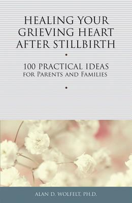 Image for Healing Your Grieving Heart After Stillbirth: 100 Practical Ideas for Parents and Familiies (Healing Your Grieving Heart series)