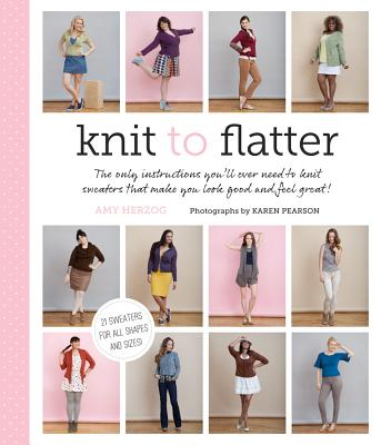Image for Knit to Flatter: The Only Instructions You'll Ever Need to Knit Sweaters that make You Look Good and Feel Great!