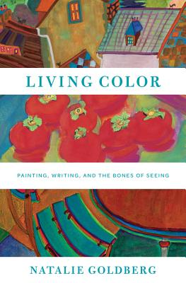 Living Color: Painting, Writing, and the Bones of Seeing, Natalie Goldberg