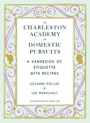Charleston Academy of Domestic Pursuits: A Handbook of Etiquette with Recipes, Pollak, Suzanne; Manigault, Lee