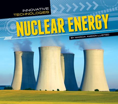 Nuclear Energy (Innovative Technologies), Marcia Amidon Lusted (Author)