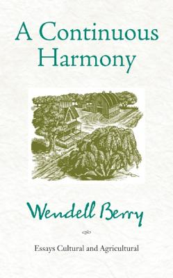 A Continuous Harmony: Essays Cultural and Agricultural, Wendell Berry
