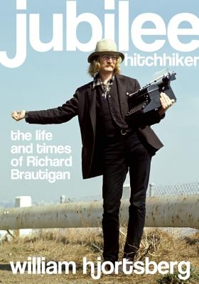 Jubilee Hitchhiker: The Life and Times of Richard Brautigan, Hjortsberg, William