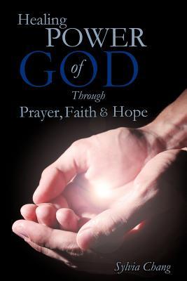 Healing Power of God Through Prayer, Faith and Hope, Chang, Sylvia