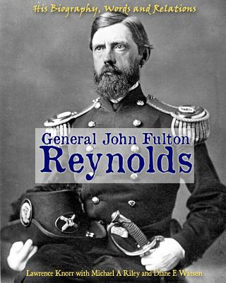 General John Fulton Reynolds: His Biography, Words and Relations, Knorr, Lawrence; Riley, Michael A; Watson, Diane E