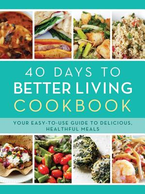 Image for The 40 Days to Better Living Cookbook: Your Easy-to-Use Guide to Delicious, Healthful Meals