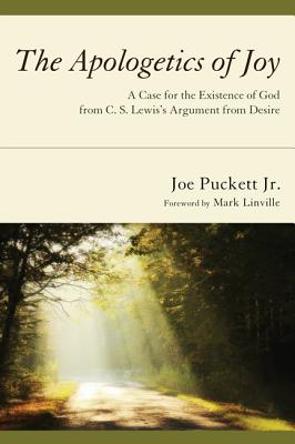 The Apologetics of Joy: A Case for the Existence of God from C. S. Lewiss Argument from Desire, Joe Puckett Jr.