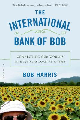 The International Bank of Bob: Connecting Our Worlds One $25 Kiva Loan at a Time, Harris, Bob