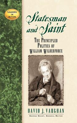 Statesman and Saint: The Principled Politics of William Wilberforce (Leaders in Action), David J Vaughan