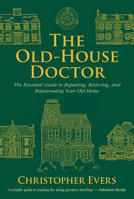 The Old-House Doctor: The Essential Guide to Repairing, Restoring, and Rejuvenating Your Old Home, Evers, Christopher