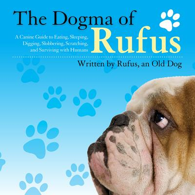 Image for The Dogma of Rufus: A Canine Guide to Eating, Sleeping, Digging, Slobbering, Scratching, and Surviving with Humans
