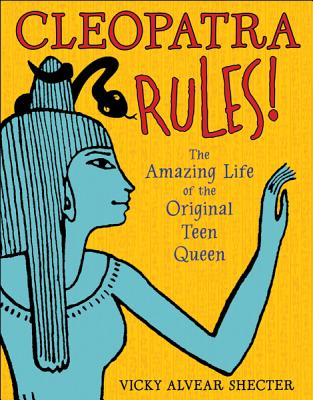 Cleopatra Rules!: The Amazing Life of the Original Teen Queen, Shecter, Vicky Alvear