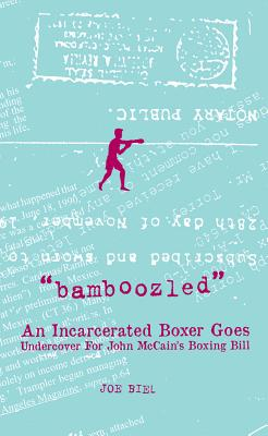 Bamboozled: An Incarcerated Boxer Goes Undercover for John McCain's Boxing Bill, Biel, Joe