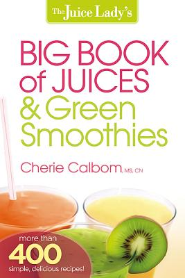 The Juice Lady's Big Book of Juices and Green Smoothies: More Than 400 Simple, Delicious Recipes!, Calbom, Cherie