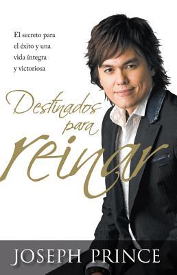 Destinados para reinar: El secreto para el �xito sin esfuerzo, la integridad y la vida victoriosa (Spanish Edition), Prince, Joseph