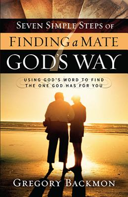 Seven Simple Steps of Finding a Mate God's Way: Using God�s Word to Find the One God Has for You, Backmon, Gregory