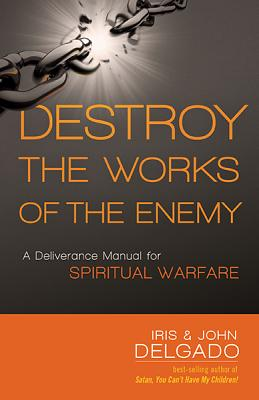 Image for Destroy the Works of the Enemy: A Deliverance Manual for Spiritual Warfare