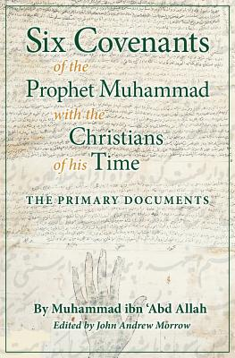 Six Covenants of the Prophet Muhammad with the Christians of His Time: The Primary Documents, ibn 'Abd Allah, Muhammad; Morrow, John Andrew