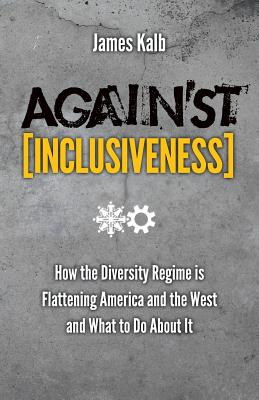 Against Inclusiveness: How the Diversity Regime is Flattening America and the West and What to Do About It, Kalb, James