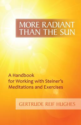 More Radiant than the Sun: A Handbook for Working with Steiner's Meditations and Exercises, Hughes, Gertrude Reif