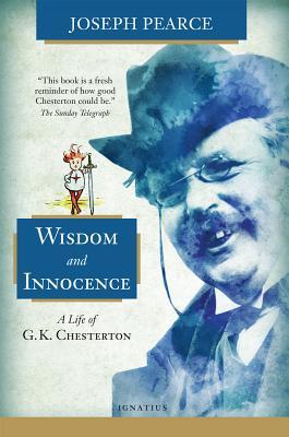 Wisdom and Innocence: A Life of G.K. Chesterton, Joseph Pearce