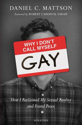 Why I Don't Call Myself Gay: How I Reclaimed My Sexual Reality and Found Peace, Daniel Mattson