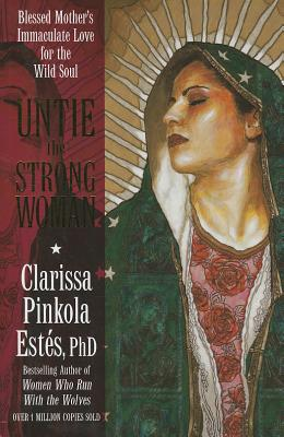 Untie the Strong Woman: Blessed Mother's Immaculate Love for the Wild Soul, Clarissa Pinkola Estés PhD