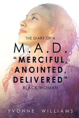 "THE DIARY OF A M.A.D. ""MERCIFUL,ANOINTED,DELIVERED"" BLACK WOMAN, WILLIAMS, YVONNE"