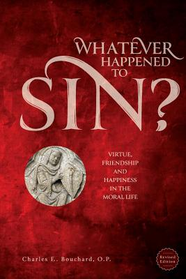 Whatever Happened to Sin?: Virtue, Friendship and Happiness in the Moral Life, Charle Bouchard