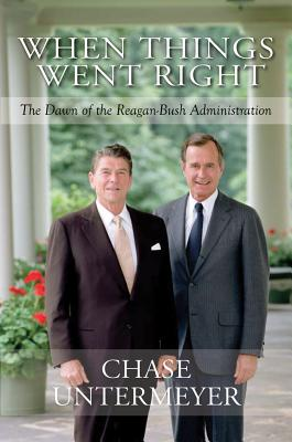 When Things Went Right: The Dawn of the Reagan-Bush Administration, Chase Untermeyer