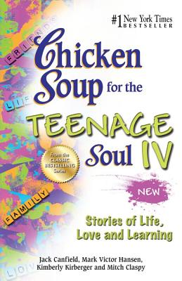 Chicken Soup for the Teenage Soul IV: Stories of Life, Love and Learning, Canfield, Jack; Hansen, Mark Victor; Kirberger, Kimberly