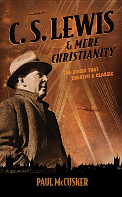 C. S. Lewis & Mere Christianity: The Crisis That Created a Classic, Paul McCusker