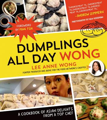 Dumplings All Day Wong: A Cookbook of Asian Delights From a Top Chef, Wong, Lee Anne