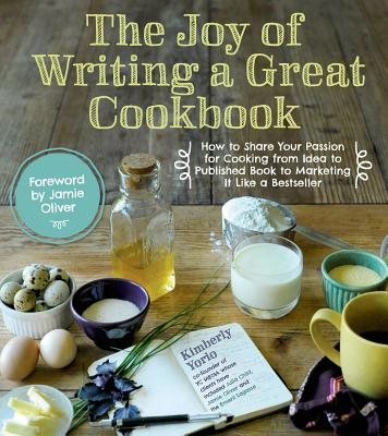 Image for The Joy of Writing a Great Cookbook: How to Share Your Passion for Cooking from Idea to Published Book to Marketing It Like a Bestseller