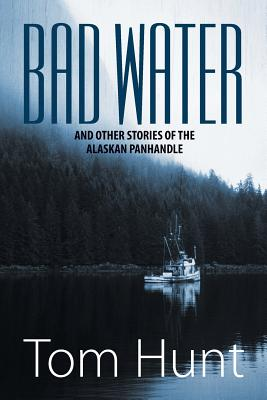 Bad Water and Other Stories of the Alaskan Panhandle, Hunt, Tom