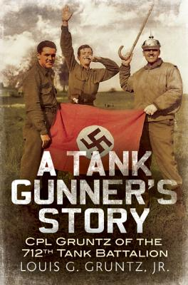 A Tank Gunner's Story: CPL Gruntz of the 712th Tank Battalion, Gruntz. Jnr, Louis G