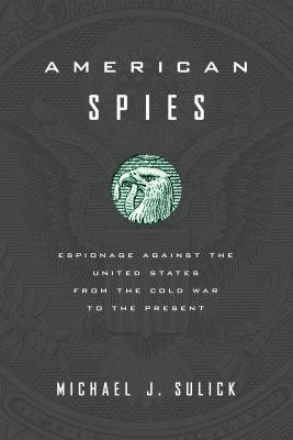 American Spies: Espionage against the United States from the Cold War to the Present, Sulick, Michael J.