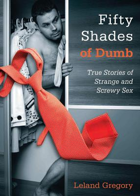 Fifty Shades of Dumb: True Stories of Strange and Screwy Sex, Gregory, Leland