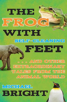 The Frog with Self-Cleaning Feet: . . . And Other Extraordinary Tales from the Animal World, Bright, Michael