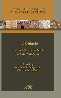 The Didache: A Missing Piece of the Puzzle in Early Christianity (Early Christianity and Its Literature), Jonathan A. Draper; Clayton N. Jefford