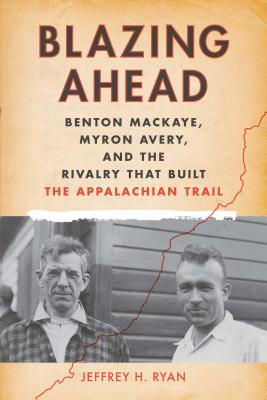 Image for Blazing Ahead: Benton MacKaye, Myron Avery, and the Rivalry That Built the Appalachian Trail