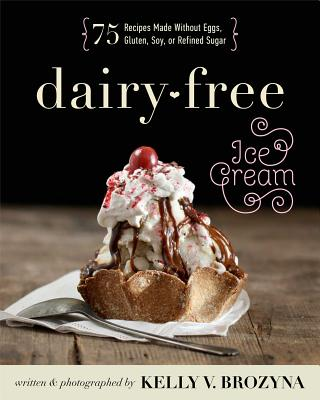 Image for Dairy-Free Ice Cream: 75 Recipes Made Without Eggs, Gluten, Soy, or Refined Sugar