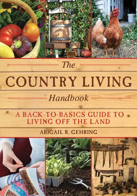 The Country Living Handbook: A Back-to-Basics Guide to Living off the Land, Abigail R. Gehring